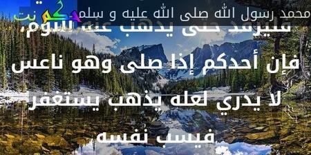 إذا نعس أجدكم وهو يصلي فليرقد حتى يذهب عنه النوم، فإن أحدكم إذا صلى وهو ناعس لا يدري لعله يذهب يستغفر فيسب نفسه-محمد رسول الله صلى الله عليه و سلم