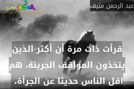قرأت ذات مرة أن أكثر الذين يتخذون المواقف الجريئة، هم اقل الناس حديثا عن الجرأة. -عبد الرحمن منيف