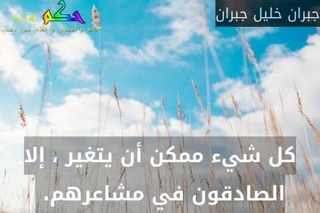 كل شيء ممكن أن يتغير ، إلا الصادقون في مشاعرهم. -جبران خليل جبران