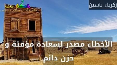 الأخطاء مصدر لسعادة مؤقتة و حزن دائم-زكرياء ياسين