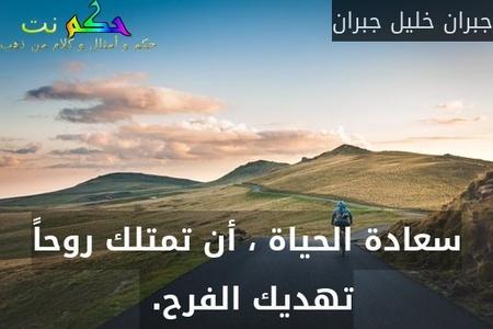 سعادة الحياة ، أن تمتلك روحاً تهديك الفرح. -جبران خليل جبران