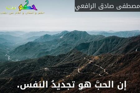 إن الحبَّ هو تجديدُ النفس. -مصطفى صادق الرافعي