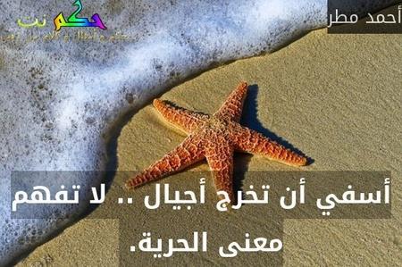 أسفي أن تخرج أجيال .. ﻻ تفهم معنى الحرية. -أحمد مطر