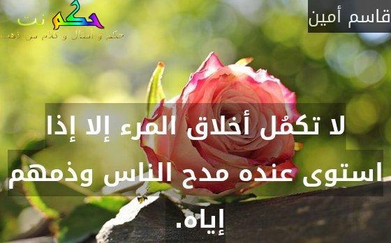 لا تكمُل أخلاق المرء إلا إذا استوى عنده مدح الناس وذمهم إياه. -قاسم أمين