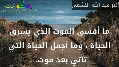 ما أقسى الموت الذي يسرق الحياة ، وما أجمل الحياة التي تأتي بعد موت. -أثير عبد الله النشمي