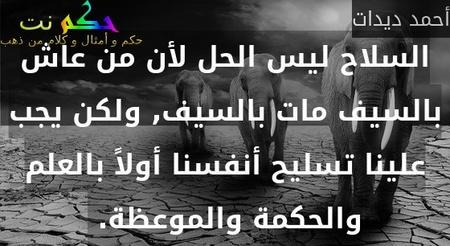 السلاح ليس الحل لأن من عاش بالسيف مات بالسيف, ولكن يجب علينا تسليح أنفسنا أولاً بالعلم والحكمة والموعظة. -أحمد ديدات