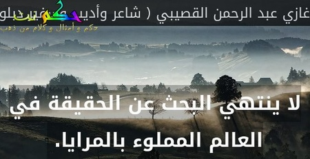 لا ينتهي البحث عن الحقيقة في العالم المملوء بالمرايا. -غازي عبد الرحمن القصيبي ( شاعر وأديب وسفير دبلوماسي ووزير سعودي )