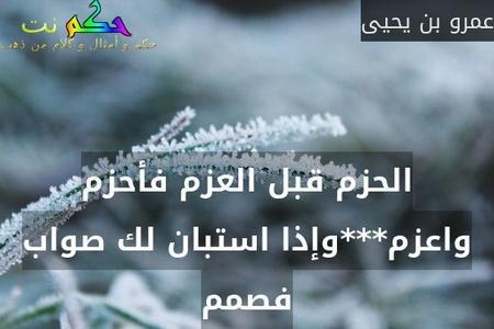 الحزم قبل العزم فأحزم واعزم***وإذا استبان لك صواب فصمم-عمرو بن يحيى