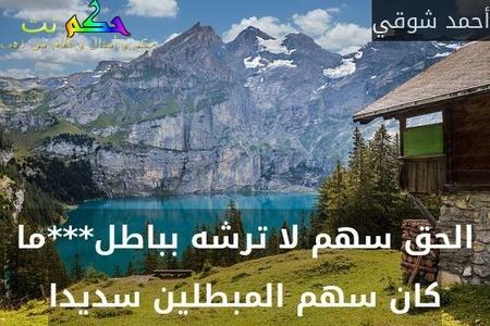 الحق سهم لا ترشه بباطل***ما كان سهم المبطلين سديدا-أحمد شوقي