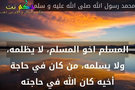 المسلم اخو المسلم، لا يظلمه، ولا يسلمه، من كان في حاجة أخيه كان الله في حاجته-محمد رسول الله صلى الله عليه و سلم