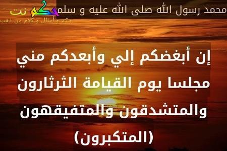 إن أبغضكم إلي وأبعدكم مني مجلسا يوم القيامة الثرثارون والمتشدقون والمتفيقهون(المتكبرون)-محمد رسول الله صلى الله عليه و سلم