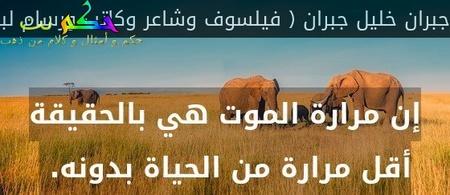 إن مرارة الموت هي بالحقيقة أقل مرارة من الحياة بدونه. -جبران خليل جبران ( فيلسوف وشاعر وكاتب ورسام لبناني عربي )