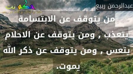 من يتوقف عن الابتسامة يتعذب , ومن يتوقف عن الاحلام يتعس , ومن يتوقف عن ذكر الله يموت. -عبدالرحمن ربيع