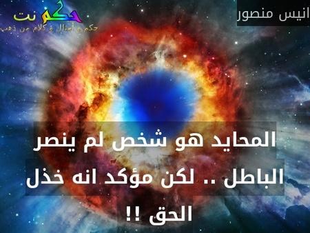 المحايد هو شخص لم ينصر الباطل .. لكن مؤكد انه خذل الحق !! -انيس منصور