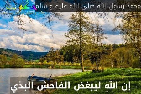 إن الله ليبغض الفاحش البذي-محمد رسول الله صلى الله عليه و سلم
