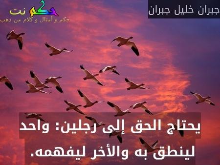 يحتاج الحق إلى رجلين: واحد لينطق به والأخر ليفهمه. -جبران خليل جبران