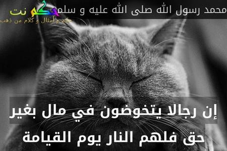 إن رجالا يتخوضون في مال بغير حق فلهم النار يوم القيامة-محمد رسول الله صلى الله عليه و سلم