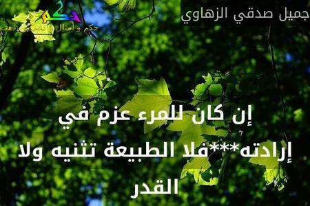 إن كان للمرء عزم في إرادته***فلا الطبيعة تثنيه ولا القدر-جميل صدقي الزهاوي