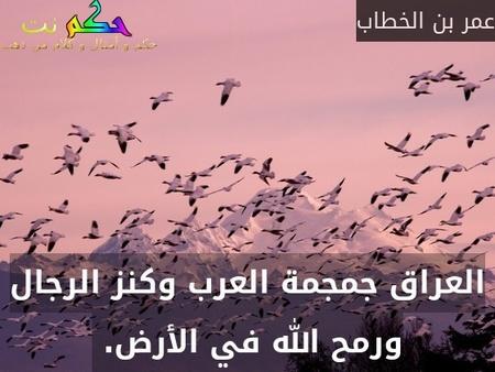 العراق جمجمة العرب وكنز الرجال ورمح الله في الأرض. -عمر بن الخطاب