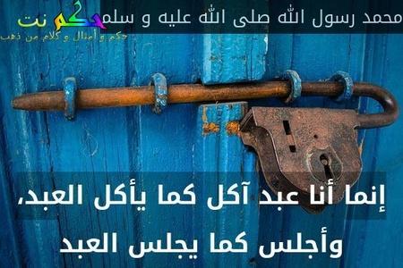 إنما أنا عبد آكل كما يأكل العبد، وأجلس كما يجلس العبد-محمد رسول الله صلى الله عليه و سلم