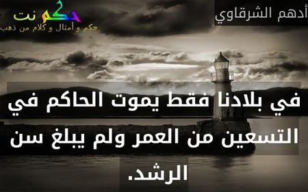 في بلادنا فقط يموت الحاكم في التسعين من العمر ولم يبلغ سن الرشد. -أدهم الشرقاوي