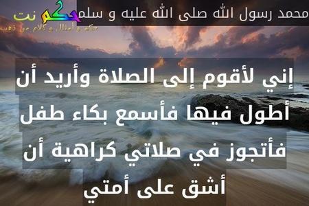 إني لأقوم إلى الصلاة وأريد أن أطول فيها فأسمع بكاء طفل فأتجوز في صلاتي كراهية أن أشق على أمتي-محمد رسول الله صلى الله عليه و سلم