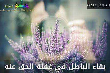 بقاء الباطل في غفلة الحق عنه-محمد عبده