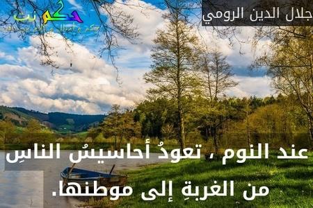 عند النوم ، تعودُ أحاسيسُ الناسِ من الغربةِ إلى موطنها. -جلال الدين الرومي