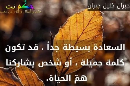 السعادة بسيطة جداً ، قد تكون كلمة جميلة ، أو شخص يشاركنا همّ الحياة. -جبران خليل جبران