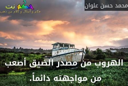 الهروب من مصدر الضيق أصعب من مواجهته دائماً. -محمد حسن علوان