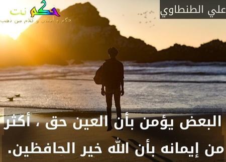 البعض يؤمن بأن العين حق ، أكثر من إيمانه بأن الله خير الحافظين. -علي الطنطاوي
