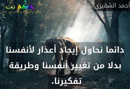 دائما نحاول إيجاد أعذار لأنفسنا بدلا من تغيير أنفسنا وطريقة تفكيرنا. -أحمد الشقيري