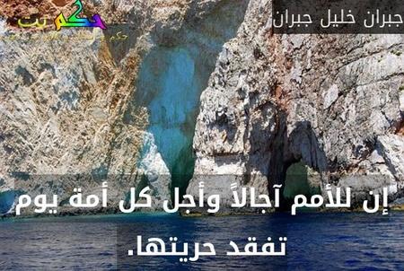 إن للأمم آجالاً وأجل كل أمة يوم تفقد حريتها. -جبران خليل جبران