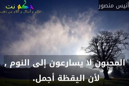 المحبون لا يسارعون إلى النوم , لأن اليقظة أجمل. -أنيس منصور