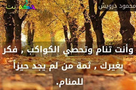 وأنت تنام وتحصي الكواكب , فكر بغيرك , ثمة من لم يجد حيزاً للمنام. -محمود درويش