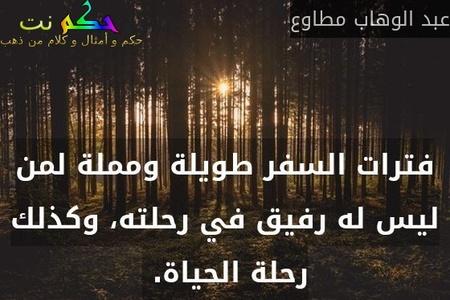 فترات السفر طويلة ومملة لمن ليس له رفيق في رحلته، وكذلك رحلة الحياة. -عبد الوهاب مطاوع