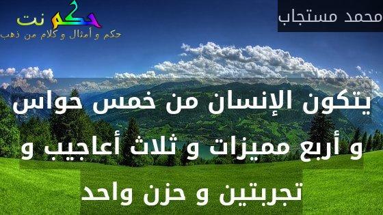 يتكون الإنسان من خمس حواس و أربع مميزات و ثلاث أعاجيب و تجربتين و حزن واحد-محمد مستجاب