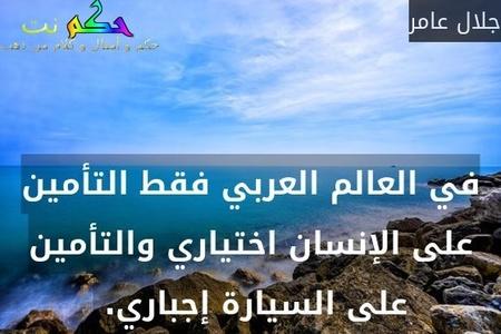 في العالم العربي فقط التأمين على الإنسان اختياري والتأمين على السيارة إجباري. -جلال عامر