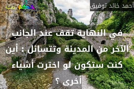 في النهاية تقف عند الجانب الآخر من المدينة وتتسائل : أين كنت ستكون لو اخترت أشياء أخرى ؟ -أحمد خالد توفيق