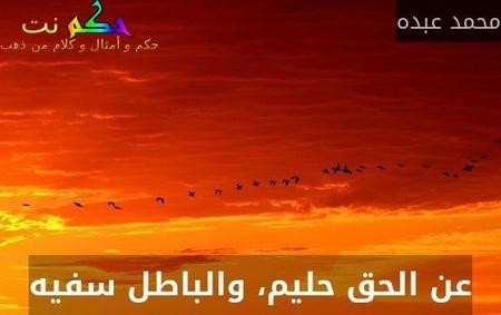 عن الحق حليم، والباطل سفيه-محمد عبده