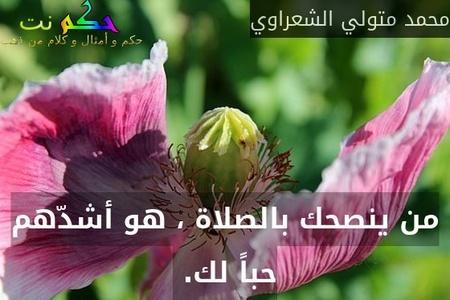 من ينصحك بالصلاة ، هو أشدّهم حباً لك. -محمد متولي الشعراوي