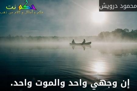 إن وجهي واحد والموت واحد. -محمود درويش