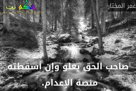 صاحب الحق يعلو وإن أسقطته منصة الإعدام. -عمر المختار