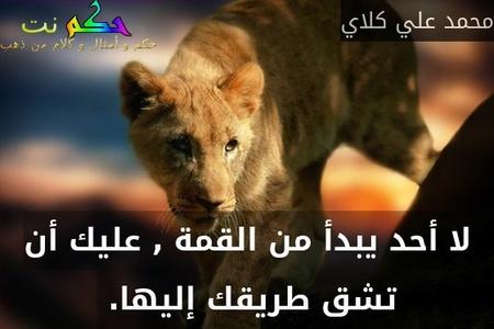 لا أحد يبدأ من القمة , عليك أن تشق طريقك إليها. -محمد علي كلاي
