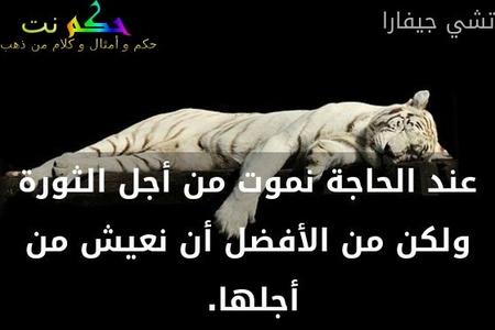 عند الحاجة نموت من أجل الثورة ولكن من الأفضل أن نعيش من أجلها. -تشي جيفارا