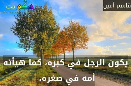 يكون الرجل في كبره، كما هيأته أمه في صغره. -قاسم أمين