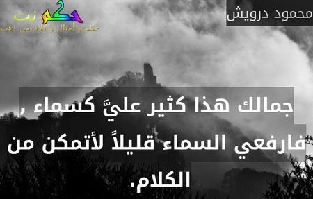 جمالك هذا كثير عليَّ كسماء , فارفعي السماء قليلاً لأتمكن من الكلام. -محمود درويش