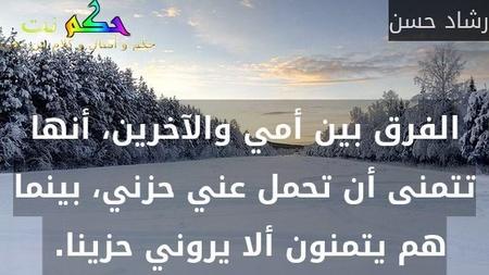 الفرق بين أمي والآخرين، أنها تتمنى أن تحمل عني حزني، بينما هم يتمنون ألا يروني حزينا. -رشاد حسن