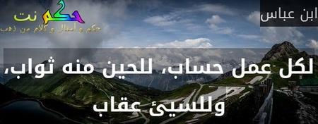 لكل عمل حساب، للحين منه ثواب، وللسيئ عقاب-ابن عباس