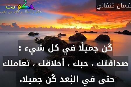 كُن جميلًا في كل شيء : صداقتك ، حبك ، أخلاقك ، تعاملك حتى في البُعد كُن جميلا. -غسان كنفاني